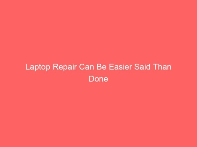 , Laptop Repair Can Be Easier Said Than Done