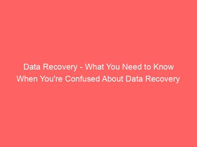 , Data Recovery – What You Need to Know When You're Confused About Data Recovery
