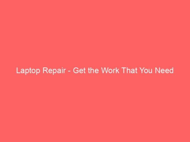, Laptop Repair – Get the Work That You Need