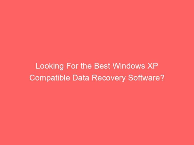 , Looking For the Best Windows XP Compatible Data Recovery Software?