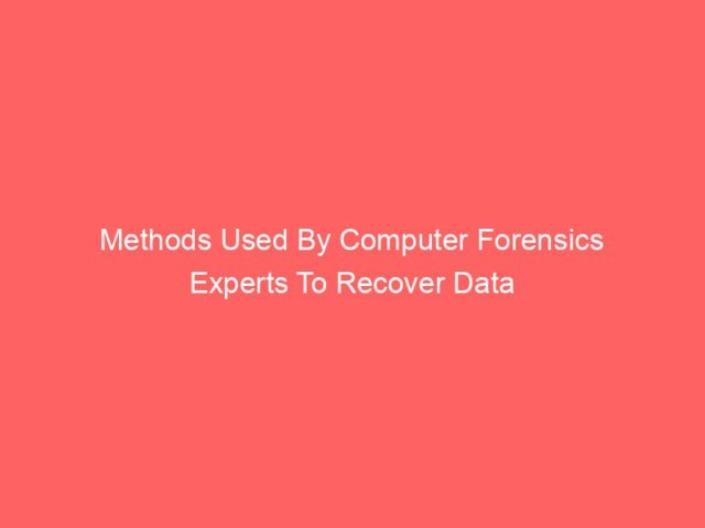 , Methods Used By Computer Forensics Experts To Recover Data