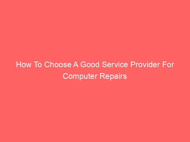 , How To Choose A Good Service Provider For Computer Repairs
