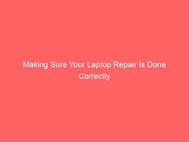 , Making Sure Your Laptop Repair Is Done Correctly