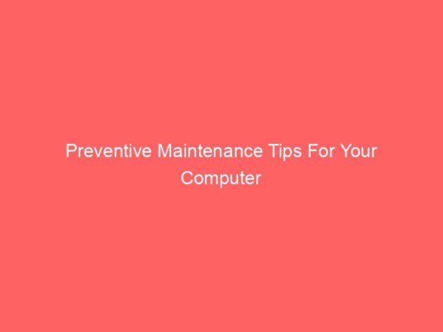 , Preventive Maintenance Tips For Your Computer