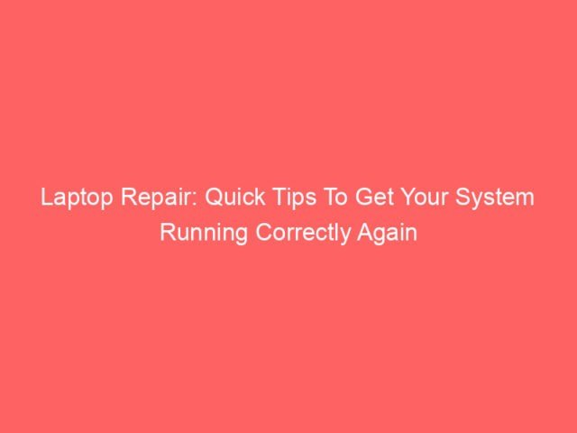 , Laptop Repair: Quick Tips To Get Your System Running Correctly Again