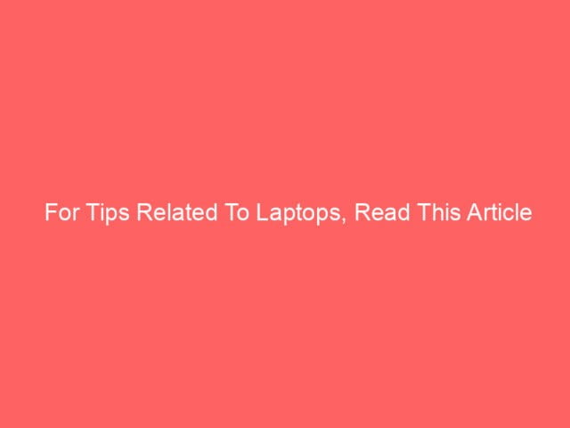 , For Tips Related To Laptops, Read This Article