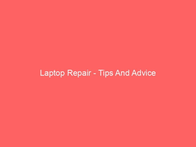 , Laptop Repair – Tips And Advice