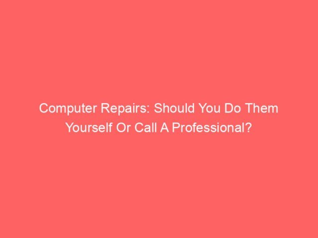 , Computer Repairs: Should You Do Them Yourself Or Call A Professional?