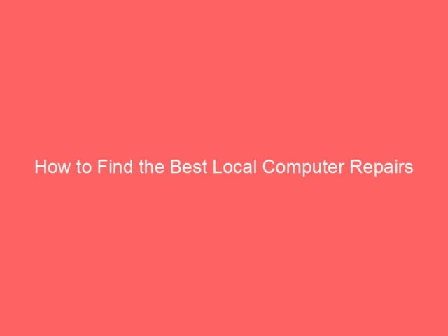 , How to Find the Best Local Computer Repairs Company