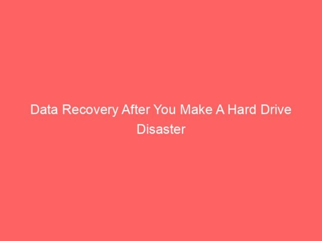 , Data Recovery After You Make A Hard Drive Disaster