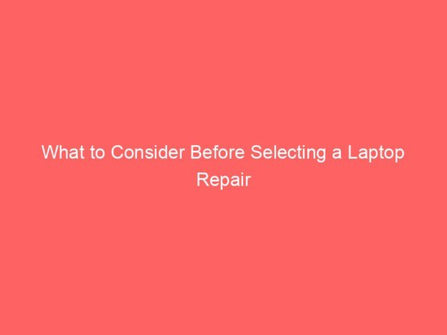 , What to Consider Before Selecting a Laptop Repair Service