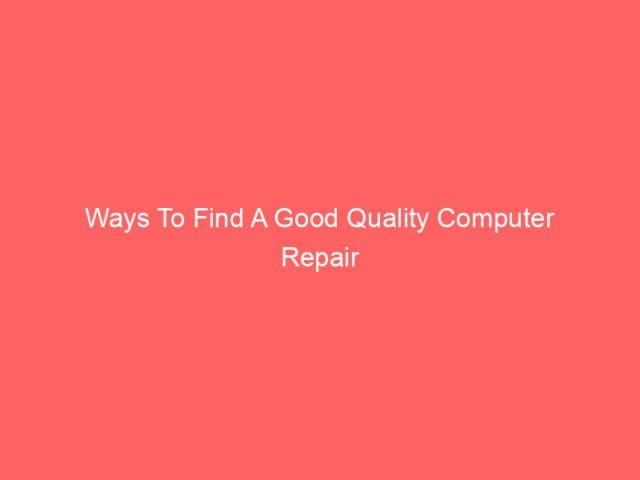 , Ways To Find A Good Quality Computer Repair Service Near You