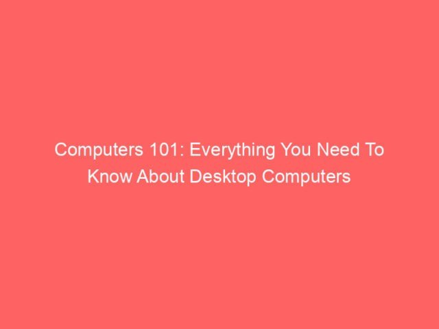 Computers 101: Everything You Need To Know About Desktop Computers 4