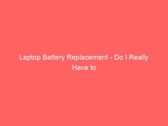 , Laptop Battery Replacement – Do I Really Have to Replace My Batteries?