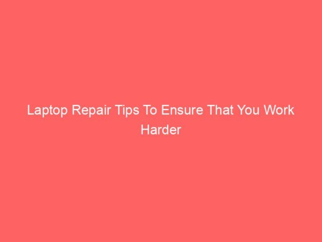 , Laptop Repair Tips To Ensure That You Work Harder