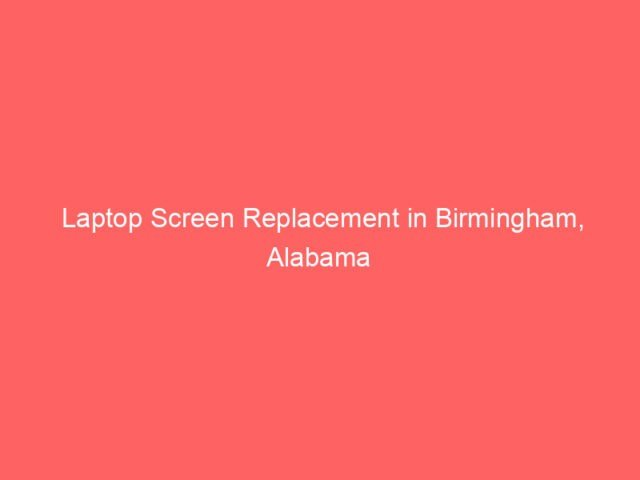 , Laptop Screen Replacement in Birmingham, Alabama