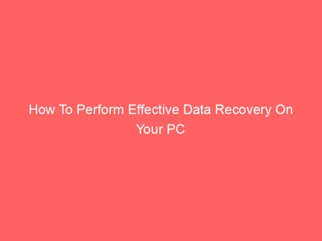 , How To Perform Effective Data Recovery On Your PC