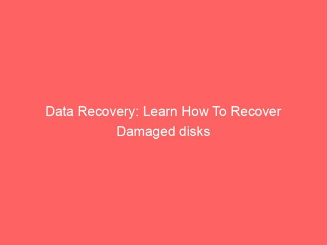 , Data Recovery: Learn How To Recover Damaged disks