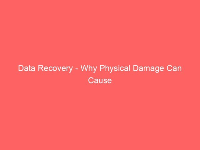 , Data Recovery – Why Physical Damage Can Cause Data Loss