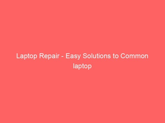 , Laptop Repair – Easy Solutions to Common laptop Problems