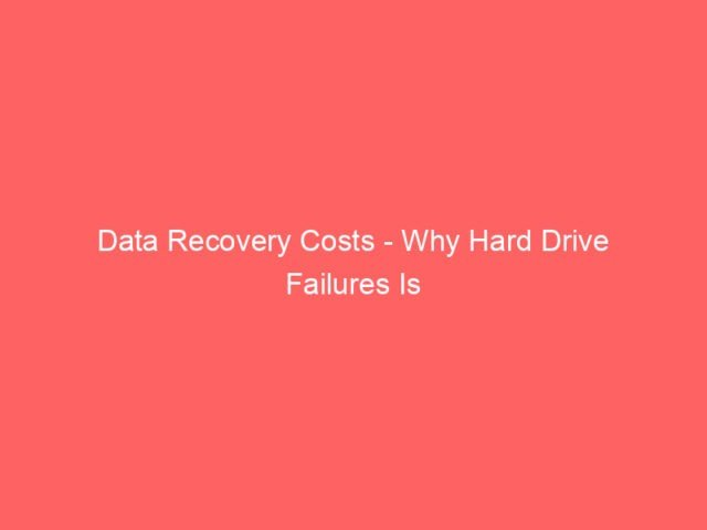 Data Recovery Costs - Why Hard Drive Failures Is So Dangerous For Businesses 4