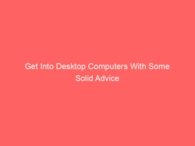 , Get Into Desktop Computers With Some Solid Advice