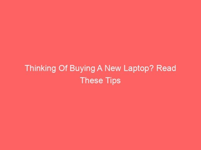 , Thinking Of Buying A New Laptop? Read These Tips First!