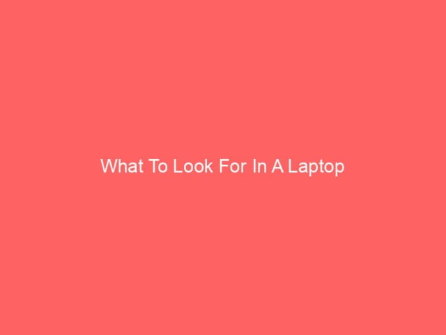 , What To Look For In A Laptop