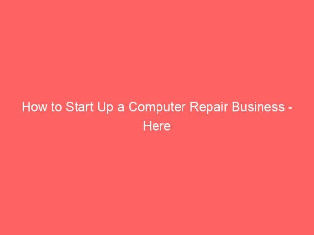 How to Start Up a Computer Repair Business - Here Are a Few Easy Steps? 4